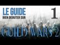 Le Guide : Bien débuter sur Guild Wars 2 - Episode 1 : Les bases